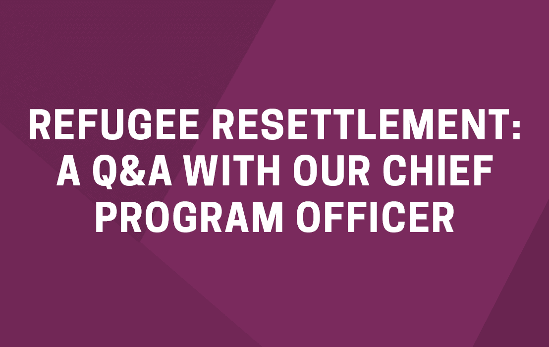 Refugee Resettlement: A Q&A with Our Chief Program Officer